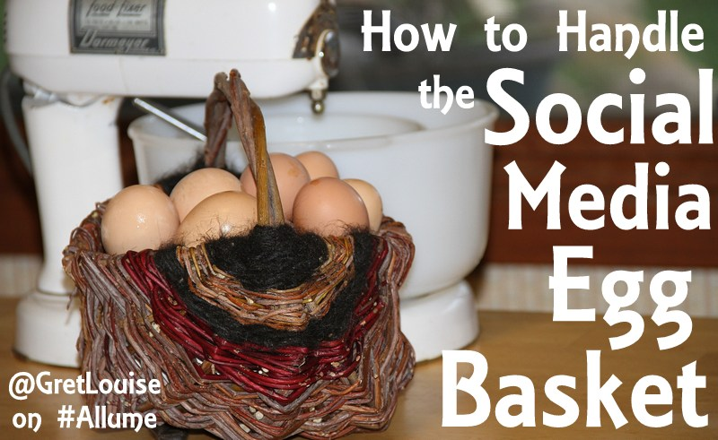 How to Handle the Social Media Egg Basket - @GretLouise on #Allume