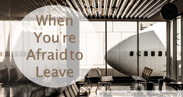 When You're Afraid to Leave