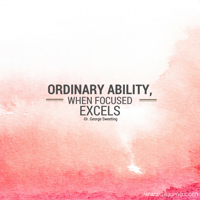 """Ordinary ability, when focused, excels."" {Dr. George Sweeting}"